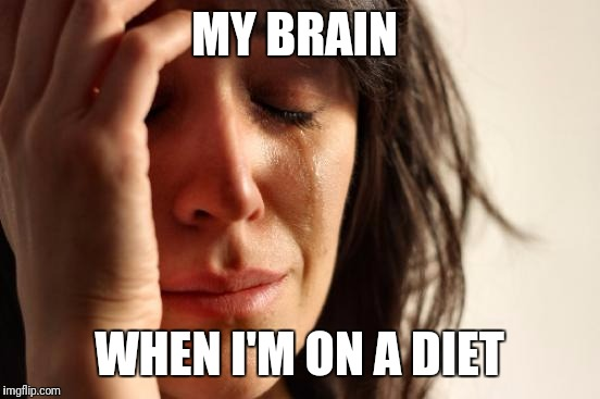 First World Problems Meme | MY BRAIN WHEN I'M ON A DIET | image tagged in memes,first world problems | made w/ Imgflip meme maker