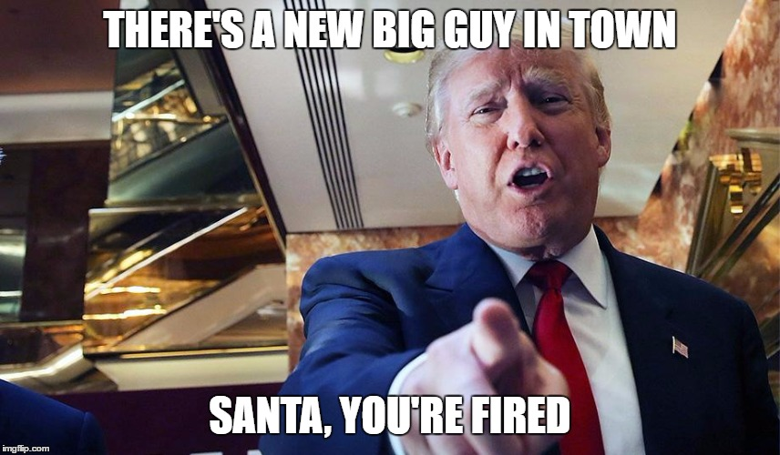 Trump Burn | THERE'S A NEW BIG GUY IN TOWN SANTA, YOU'RE FIRED | image tagged in trump burn | made w/ Imgflip meme maker