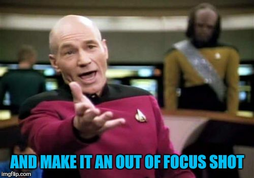 Picard Wtf Meme | AND MAKE IT AN OUT OF FOCUS SHOT | image tagged in memes,picard wtf | made w/ Imgflip meme maker
