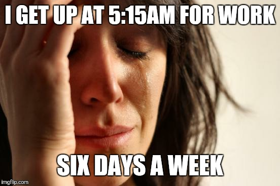 First World Problems Meme | I GET UP AT 5:15AM FOR WORK SIX DAYS A WEEK | image tagged in memes,first world problems | made w/ Imgflip meme maker