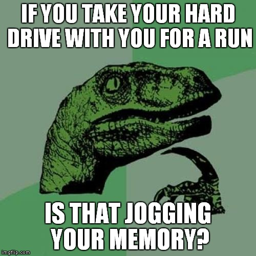 Philosoraptor Meme | IF YOU TAKE YOUR HARD DRIVE WITH YOU FOR A RUN IS THAT JOGGING YOUR MEMORY? | image tagged in memes,philosoraptor | made w/ Imgflip meme maker