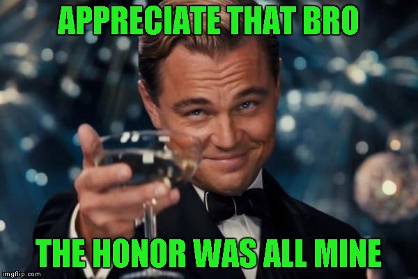 Leonardo Dicaprio Cheers Meme | APPRECIATE THAT BRO THE HONOR WAS ALL MINE | image tagged in memes,leonardo dicaprio cheers | made w/ Imgflip meme maker