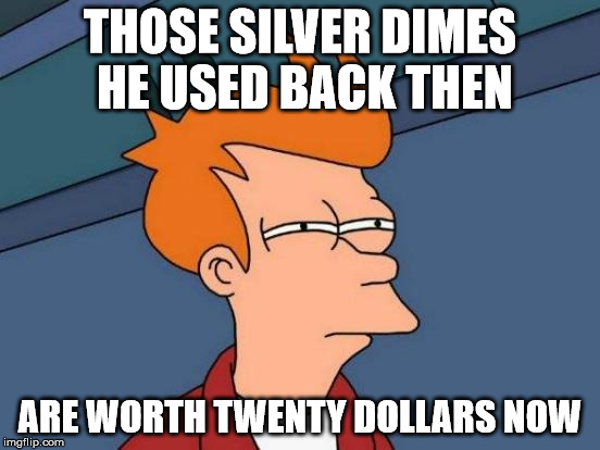 Futurama Fry Meme | THOSE SILVER DIMES HE USED BACK THEN ARE WORTH TWENTY DOLLARS NOW | image tagged in memes,futurama fry | made w/ Imgflip meme maker