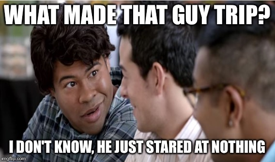 WHAT MADE THAT GUY TRIP? I DON'T KNOW, HE JUST STARED AT NOTHING | made w/ Imgflip meme maker