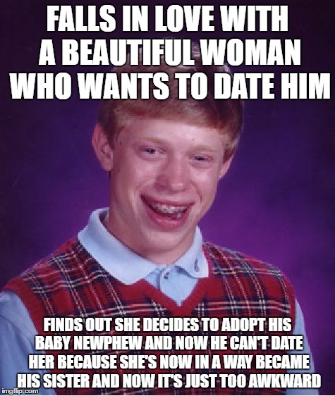 Bad Luck Brian | FALLS IN LOVE WITH A BEAUTIFUL WOMAN WHO WANTS TO DATE HIM FINDS OUT SHE DECIDES TO ADOPT HIS BABY NEWPHEW AND NOW HE CAN'T DATE HER BECAUSE | image tagged in memes,bad luck brian | made w/ Imgflip meme maker