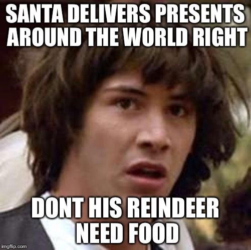 Conspiracy Keanu | SANTA DELIVERS PRESENTS AROUND THE WORLD RIGHT DONT HIS REINDEER NEED FOOD | image tagged in memes,conspiracy keanu | made w/ Imgflip meme maker