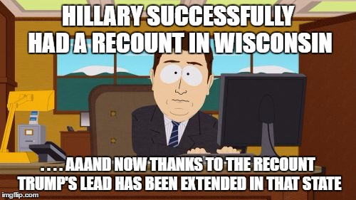 Aaaaand Its Gone | HILLARY SUCCESSFULLY HAD A RECOUNT IN WISCONSIN . . . . AAAND NOW THANKS TO THE RECOUNT TRUMP'S LEAD HAS BEEN EXTENDED IN THAT STATE | image tagged in memes,aaaaand its gone | made w/ Imgflip meme maker