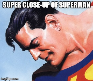 SUPER CLOSE-UP OF SUPERMAN | made w/ Imgflip meme maker
