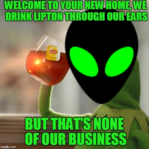 WELCOME TO YOUR NEW HOME, WE DRINK LIPTON THROUGH OUR EARS BUT THAT'S NONE OF OUR BUSINESS | made w/ Imgflip meme maker