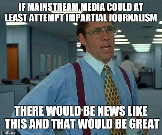 That Would Be Great Meme | IF MAINSTREAM MEDIA COULD AT LEAST ATTEMPT IMPARTIAL JOURNALISM THERE WOULD BE NEWS LIKE THIS AND THAT WOULD BE GREAT | image tagged in memes,that would be great | made w/ Imgflip meme maker