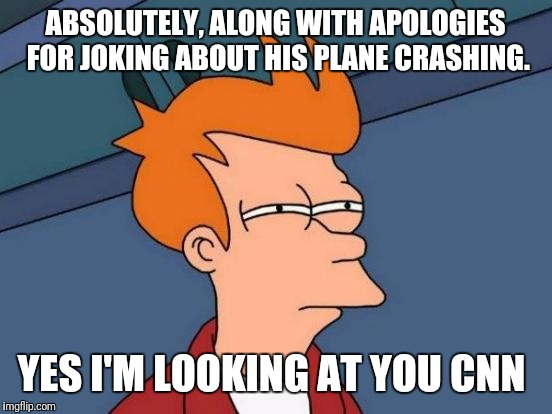 Futurama Fry Meme | ABSOLUTELY, ALONG WITH APOLOGIES FOR JOKING ABOUT HIS PLANE CRASHING. YES I'M LOOKING AT YOU CNN | image tagged in memes,futurama fry | made w/ Imgflip meme maker