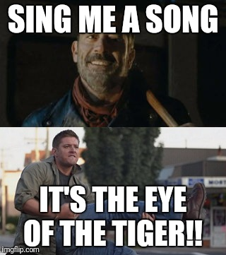 SING ME A SONG; IT'S THE EYE OF THE TIGER!! | image tagged in the walking dead,supernatural dean winchester,funny memes | made w/ Imgflip meme maker