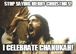 Ya'll know he's jewish, right? | STOP SAYING MERRY CHRISTMAS! I CELEBRATE CHANUKAH! | image tagged in angry jesus,christmas | made w/ Imgflip meme maker