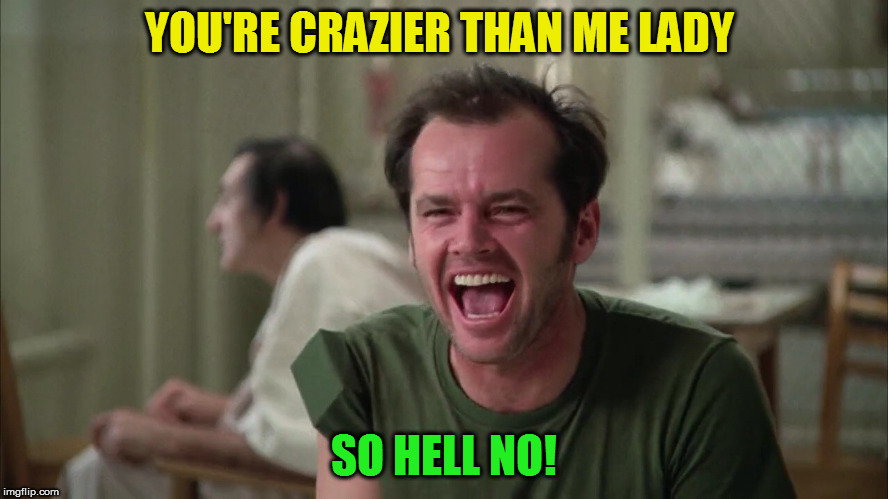 YOU'RE CRAZIER THAN ME LADY SO HELL NO! | made w/ Imgflip meme maker