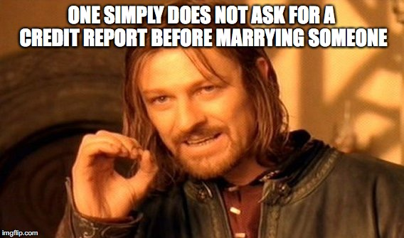 One Does Not Simply Meme | ONE SIMPLY DOES NOT ASK FOR A CREDIT REPORT BEFORE MARRYING SOMEONE | image tagged in memes,one does not simply | made w/ Imgflip meme maker