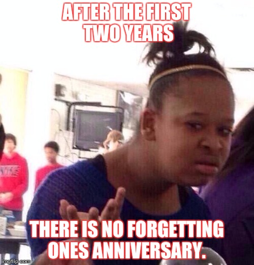Black Girl Wat Meme | AFTER THE FIRST TWO YEARS THERE IS NO FORGETTING ONES ANNIVERSARY. | image tagged in memes,black girl wat | made w/ Imgflip meme maker