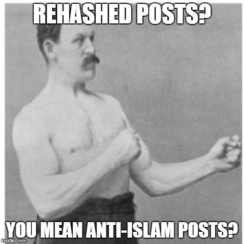 Overly Manly Man | REHASHED POSTS? YOU MEAN ANTI-ISLAM POSTS? | image tagged in memes,overly manly man,islam,islamophobia,overused,troll | made w/ Imgflip meme maker