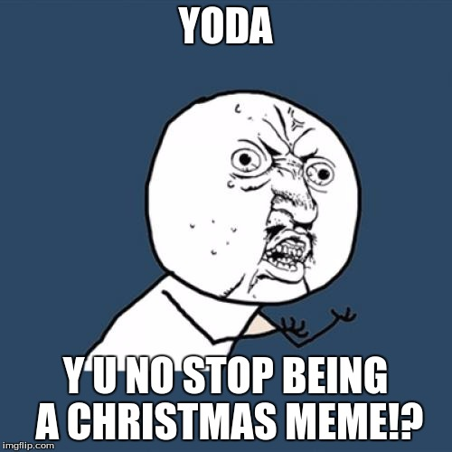 Y U No Meme | YODA Y U NO STOP BEING A CHRISTMAS MEME!? | image tagged in memes,y u no | made w/ Imgflip meme maker