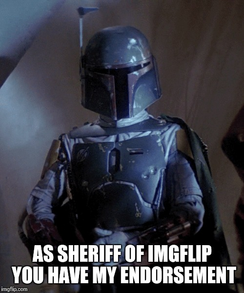 AS SHERIFF OF IMGFLIP YOU HAVE MY ENDORSEMENT | made w/ Imgflip meme maker
