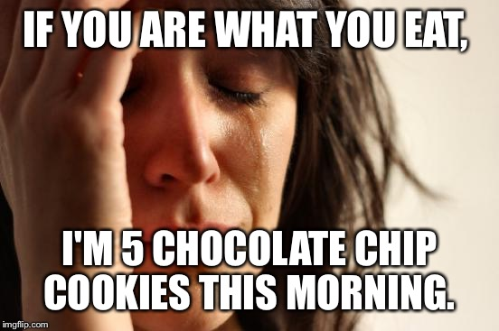 Honestly need to go back to bed and sleep this sugar coma off.  | IF YOU ARE WHAT YOU EAT, I'M 5 CHOCOLATE CHIP COOKIES THIS MORNING. | image tagged in memes,first world problems | made w/ Imgflip meme maker