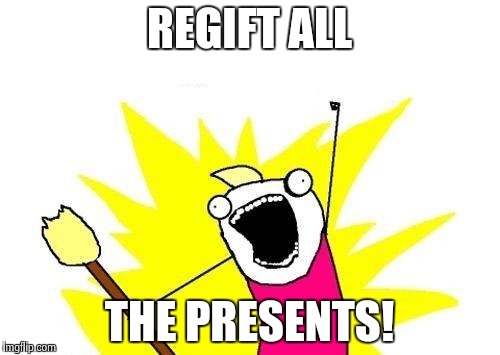 X All The Y |  REGIFT ALL; THE PRESENTS! | image tagged in memes,x all the y | made w/ Imgflip meme maker