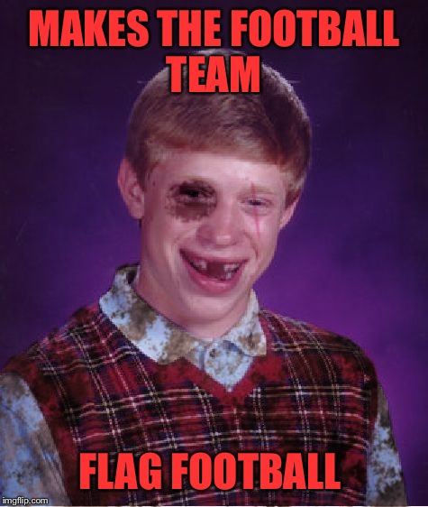 Beat-up Bad Luck Brian | MAKES THE FOOTBALL TEAM FLAG FOOTBALL | image tagged in beat-up bad luck brian | made w/ Imgflip meme maker