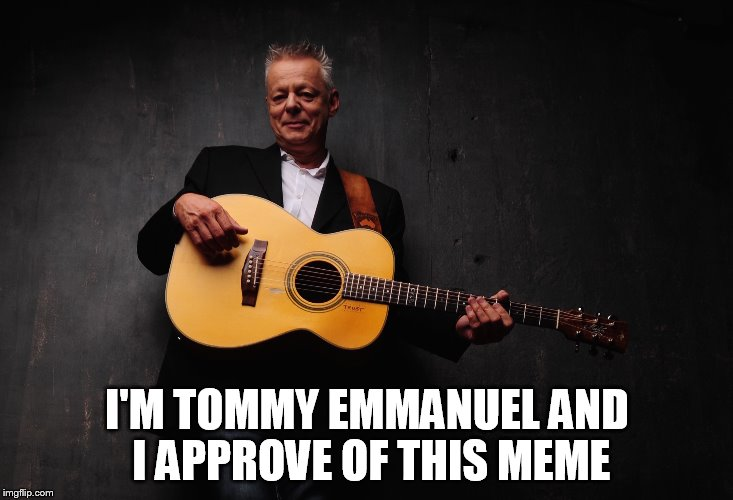 I'M TOMMY EMMANUEL AND I APPROVE OF THIS MEME | made w/ Imgflip meme maker