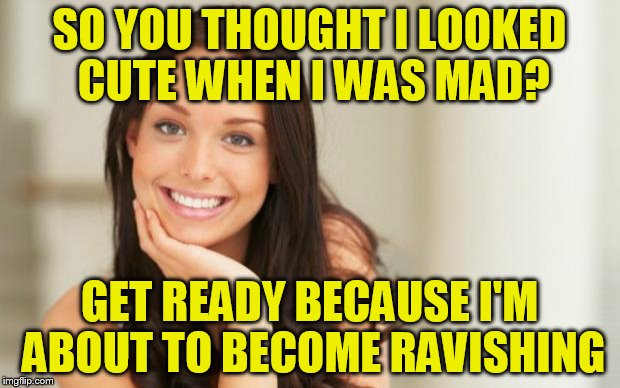 Another funny one I saw on facebook | SO YOU THOUGHT I LOOKED CUTE WHEN I WAS MAD? GET READY BECAUSE I'M ABOUT TO BECOME RAVISHING | image tagged in good girl gina | made w/ Imgflip meme maker