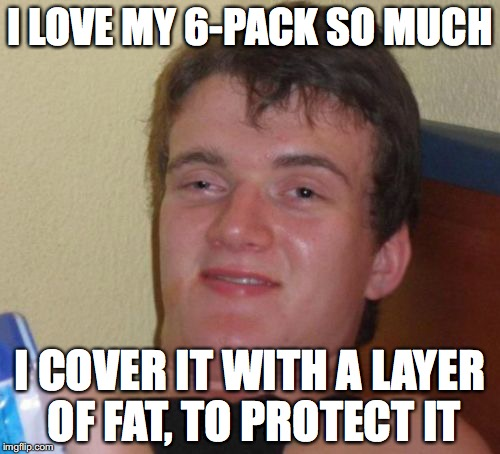 Am I the only one who does this? | I LOVE MY 6-PACK SO MUCH I COVER IT WITH A LAYER OF FAT, TO PROTECT IT | image tagged in memes,10 guy,6 pack,fat | made w/ Imgflip meme maker