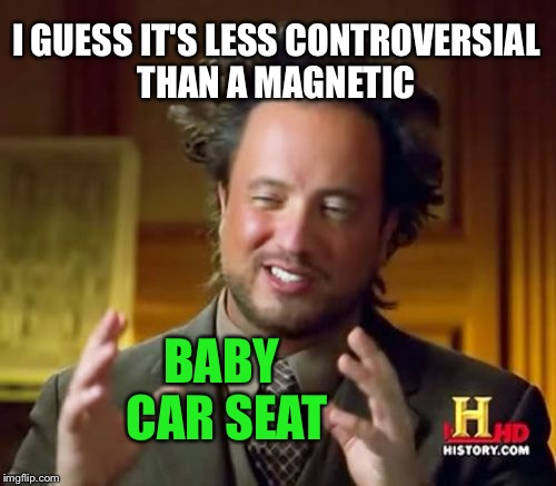 Ancient Aliens Meme | I GUESS IT'S LESS CONTROVERSIAL THAN A MAGNETIC BABY CAR SEAT | image tagged in memes,ancient aliens | made w/ Imgflip meme maker