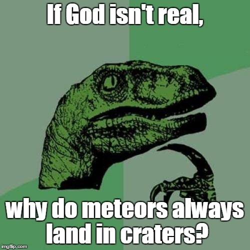 Philosoraptor Meme | If God isn't real, why do meteors always land in craters? | image tagged in memes,philosoraptor | made w/ Imgflip meme maker