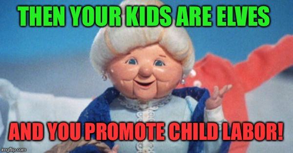 THEN YOUR KIDS ARE ELVES AND YOU PROMOTE CHILD LABOR! | made w/ Imgflip meme maker
