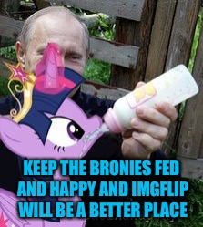 KEEP THE BRONIES FED AND HAPPY AND IMGFLIP WILL BE A BETTER PLACE | made w/ Imgflip meme maker