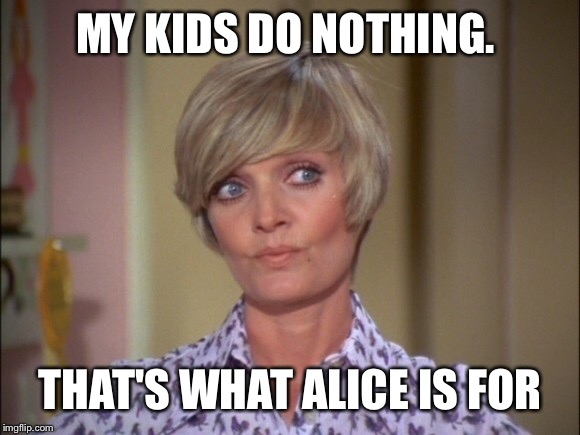 MY KIDS DO NOTHING. THAT'S WHAT ALICE IS FOR | made w/ Imgflip meme maker