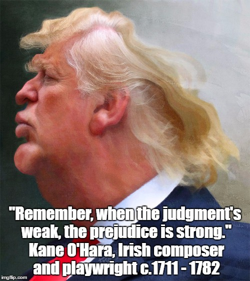 "Trump's Apparent Strength Is Rooted In His Essential Weakness | ""Remember, when the judgment's weak, the prejudice is strong."" Kane O'Hara, Irish composer and playwright c.1711 - 1782 