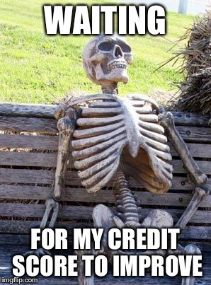 Waiting Skeleton Meme | WAITING FOR MY CREDIT SCORE TO IMPROVE | image tagged in memes,waiting skeleton | made w/ Imgflip meme maker