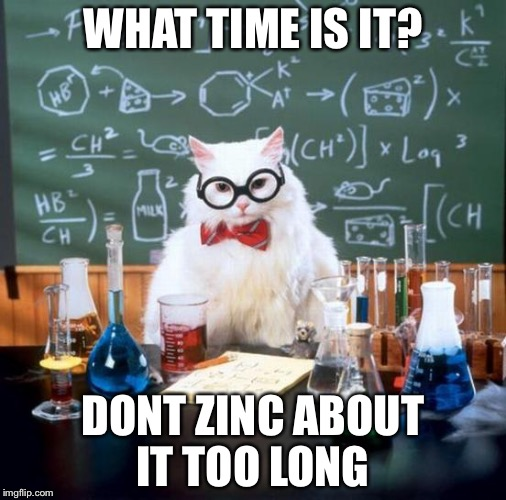 Chemistry Cat | WHAT TIME IS IT? DONT ZINC ABOUT IT TOO LONG | image tagged in memes,chemistry cat | made w/ Imgflip meme maker