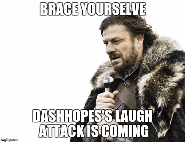 Brace Yourselves X is Coming Meme | BRACE YOURSELVE DASHHOPES'S LAUGH ATTACK IS COMING | image tagged in memes,brace yourselves x is coming | made w/ Imgflip meme maker