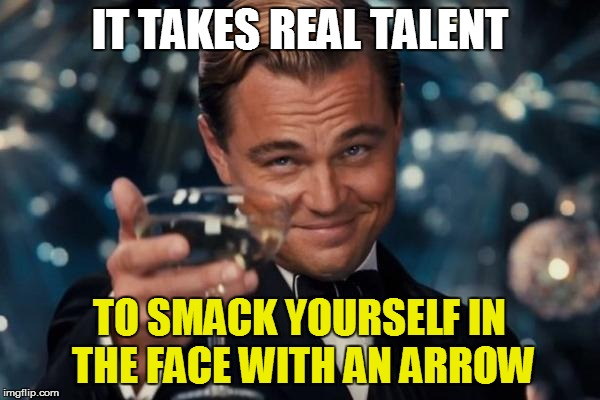 Leonardo Dicaprio Cheers Meme | IT TAKES REAL TALENT TO SMACK YOURSELF IN THE FACE WITH AN ARROW | image tagged in memes,leonardo dicaprio cheers | made w/ Imgflip meme maker