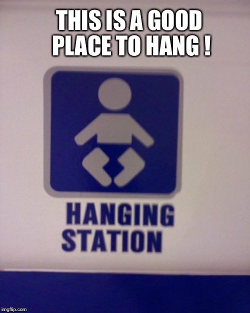 THIS IS A GOOD PLACE TO HANG ! | made w/ Imgflip meme maker
