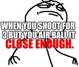 Close Enough | WHEN YOU SHOOT FOR 3 BUT YOU AIR BALL IT | image tagged in memes,close enough | made w/ Imgflip meme maker