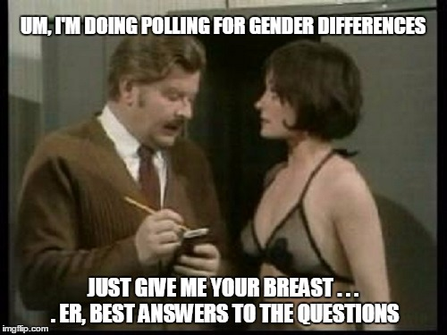 UM, I'M DOING POLLING FOR GENDER DIFFERENCES JUST GIVE ME YOUR BREAST . . . . ER, BEST ANSWERS TO THE QUESTIONS | made w/ Imgflip meme maker