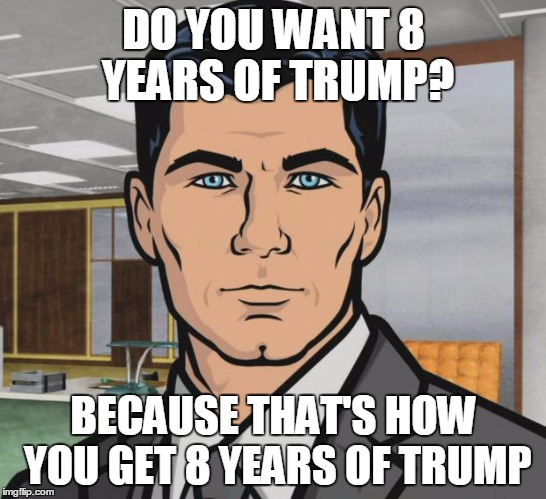 Archer Meme | DO YOU WANT 8 YEARS OF TRUMP? BECAUSE THAT'S HOW YOU GET 8 YEARS OF TRUMP | image tagged in memes,archer | made w/ Imgflip meme maker