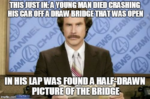 THIS JUST IN: A YOUNG MAN DIED CRASHING HIS CAR OFF A DRAW BRIDGE THAT WAS OPEN IN HIS LAP WAS FOUND A HALF-DRAWN PICTURE OF THE BRIDGE | made w/ Imgflip meme maker