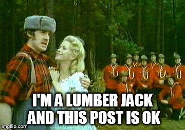 I'M A LUMBER JACK AND THIS POST IS OK | made w/ Imgflip meme maker