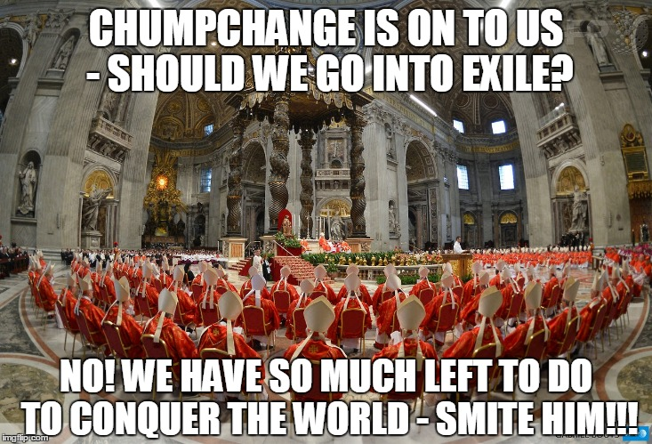 CHUMPCHANGE IS ON TO US - SHOULD WE GO INTO EXILE? NO! WE HAVE SO MUCH LEFT TO DO TO CONQUER THE WORLD - SMITE HIM!!! | made w/ Imgflip meme maker