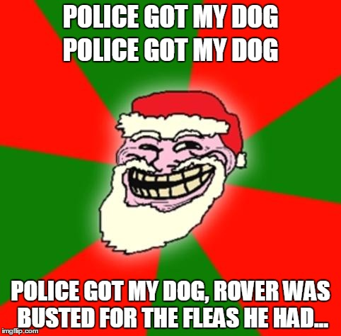 Misheard Lyrics, Christmas Edition | POLICE GOT MY DOG POLICE GOT MY DOG, ROVER WAS BUSTED FOR THE FLEAS HE HAD... POLICE GOT MY DOG | image tagged in christmas santa claus troll face,fleas navidad,jose feliciano | made w/ Imgflip meme maker