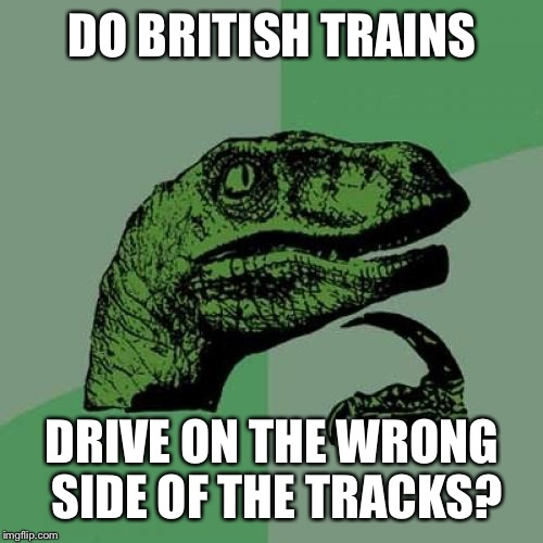 Philosoraptor Meme | DO BRITISH TRAINS DRIVE ON THE WRONG SIDE OF THE TRACKS? | image tagged in memes,philosoraptor | made w/ Imgflip meme maker