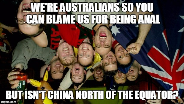 WE'RE AUSTRALIANS SO YOU CAN BLAME US FOR BEING ANAL BUT ISN'T CHINA NORTH OF THE EQUATOR? | made w/ Imgflip meme maker