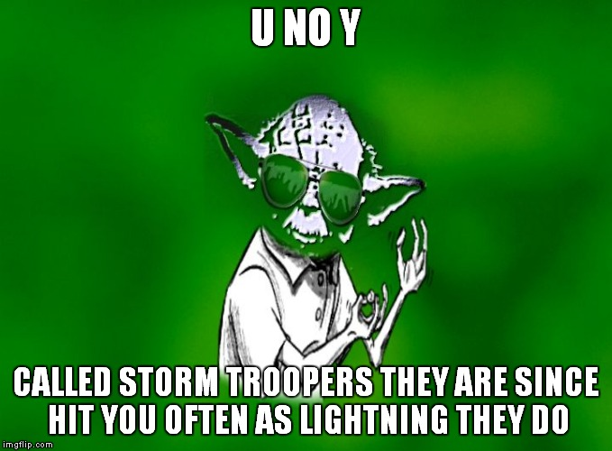 Socrates got me on a Yoda meme kick today... | U NO Y CALLED STORM TROOPERS THEY ARE SINCE HIT YOU OFTEN AS LIGHTNING THEY DO | image tagged in u no y yoda | made w/ Imgflip meme maker